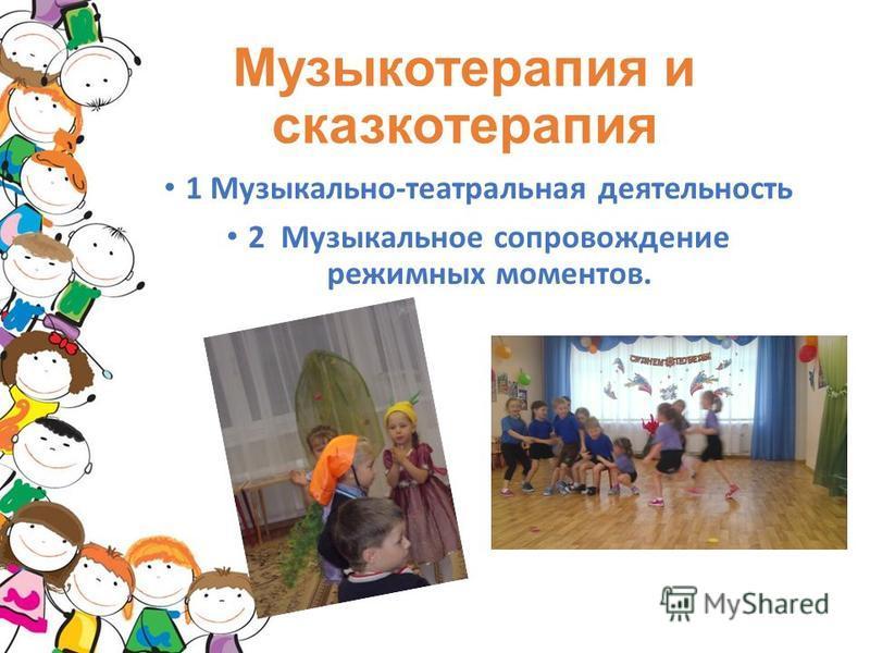 Музыкотерапия и сказкотерапия 1 Музыкально-театральная деятельность 2 Музыкальное сопровождение режимных моментов.