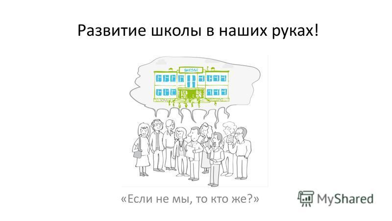 Развитие школы в наших руках! «Если не мы, то кто же?»