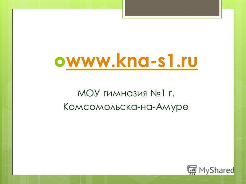 www.kna-s1. ru МОУ гимназия 1 г. Комсомольска-на-Амуре
