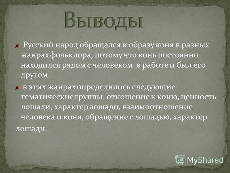 Русский народ обращался к образу коня в разных жанрах фольклора, потому что конь постоянно находился рядом с человеком в работе и был его другом. в этих жанрах определились следующие тематические группы: отношение к коню, ценность лошади, характер ло