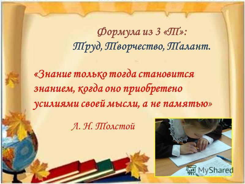 Формула из 3 «Т»: Труд, Творчество, Талант. «Знание только тогда становится знанием, когда оно приобретено усилиями своей мысли, а не памятью» Л. Н. Толстой