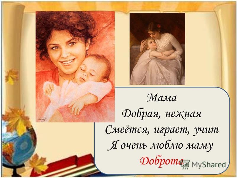 Мама Добрая, нежная Смеётся, играет, учит Я очень люблю маму Доброта