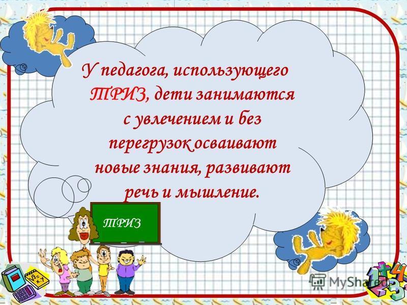 У педагога, использующего ТРИЗ, дети занимаются с увлечением и без перегрузок осваивают новые знания, развивают речь и мышление. ТРИЗ