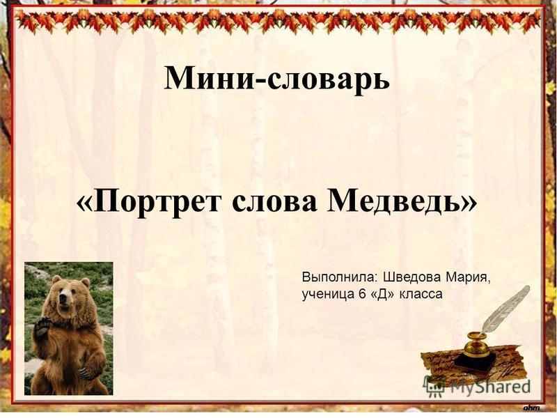 Мини-словарь «Портрет слова Медведь» Выполнила: Шведова Мария, ученица 6 «Д» класса