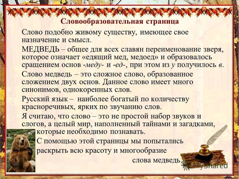 Словообразовательная страница Слово подобно живому существу, имеющее свое назначение и смысл. МЕДВЕДЬ – общее для всех славян переименование зверя, которое означает «едящий мед, медоед» и образовалось сращением основ -меду- и -ед-, при этом из у полу