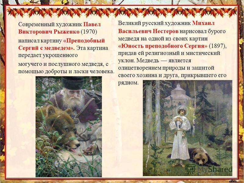Современный художник Павел Викторович Рыженко (1970) написал картину «Преподобный Сергий с медведем». Эта картина передает укрощенного могучего и послушного медведя, с помощью доброты и ласки человека. Великий русский художник Михаил Васильевич Несте