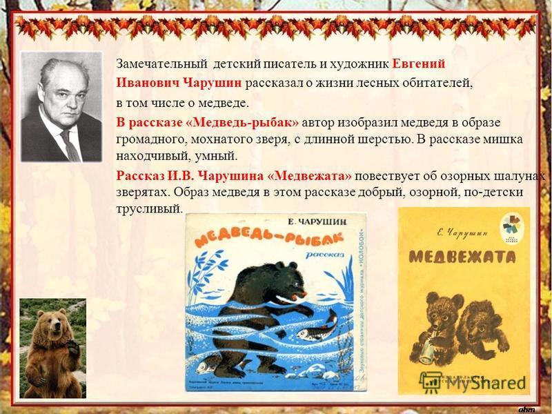 Замечательный детский писатель и художник Евгений Иванович Чарушин рассказал о жизни лесных обитателей, в том числе о медведе. В рассказе «Медведь-рыбак» автор изобразил медведя в образе громадного, мохнатого зверя, с длинной шерстью. В рассказе мишк