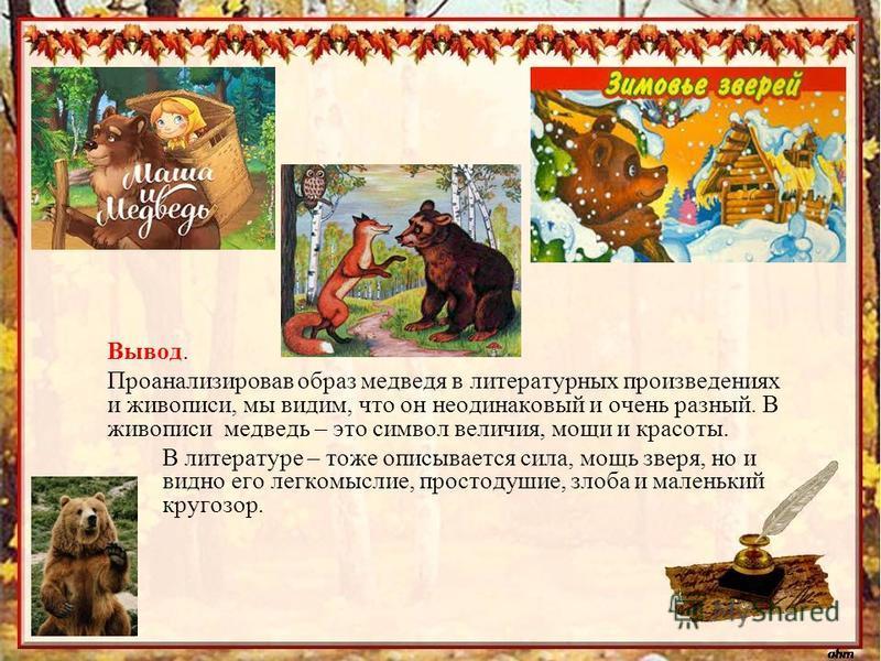 Вывод. Проанализировав образ медведя в литературных произведениях и живописи, мы видим, что он неодинаковый и очень разный. В живописи медведь – это символ величия, мощи и красоты. В литературе – тоже описывается сила, мощь зверя, но и видно его легк