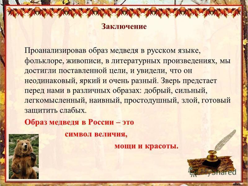 Заключение Проанализировав образ медведя в русском языке, фольклоре, живописи, в литературных произведениях, мы достигли поставленной цели, и увидели, что он неодинаковый, яркий и очень разный. Зверь предстает перед нами в различных образах: добрый,
