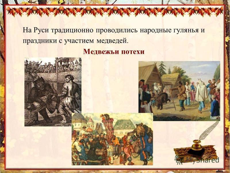 На Руси традиционно проводились народные гулянья и праздники с участием медведей. Медвежьи потехи