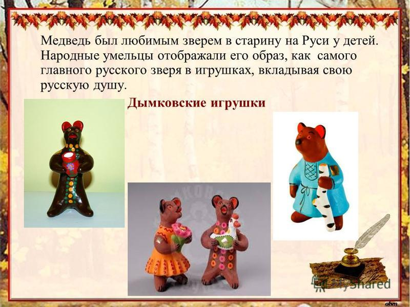 Медведь был любимым зверем в старину на Руси у детей. Народные умельцы отображали его образ, как самого главного рурусского зверя в игрушках, вкладывая свою русскую душу. Дымковские игрушки