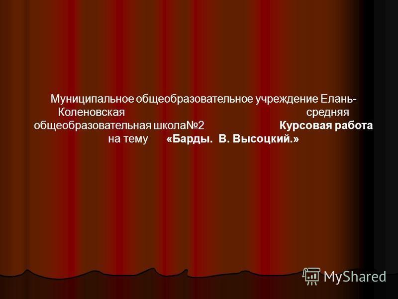 Муниципальное общеобразовательное учреждение Елань- Коленовская средняя общеобразовательная школа 2 Курсовая работа на тему «Барды. В. Высоцкий.»