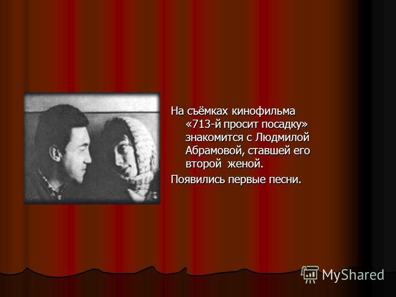 На съёмках кинофильма «713-й просит посадку» знакомится с Людмилой Абрамовой, ставшей его второй женой. Появились первые песни.