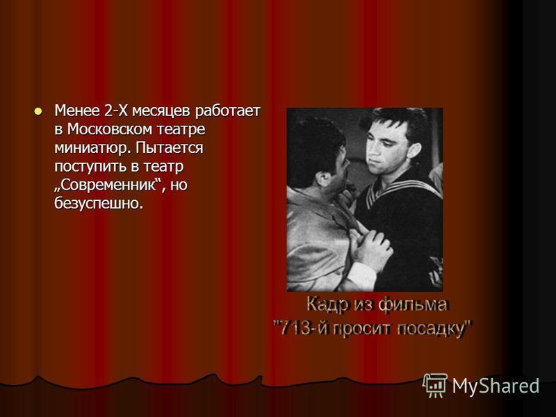 Менее 2-Х месяцев работает в Московском театре миниатюр. Пытается поступить в театр Современник, но безуспешно. Менее 2-Х месяцев работает в Московском театре миниатюр. Пытается поступить в театр Современник, но безуспешно.