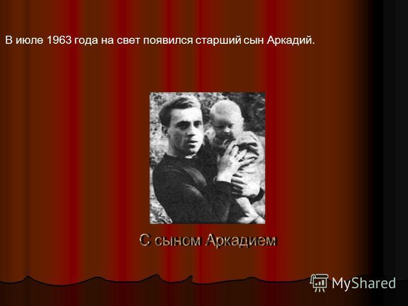 В июле 1963 года на свет появился старший сын Аркадий.