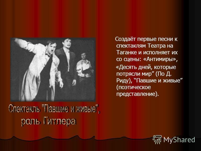 Создаёт первые песни к спектаклям Театра на Таганке и исполняет их со сцены: «Антимиры», «Десять дней, которые потрясли мир (По Д. Риду), Павшие и живые (поэтическое представление).