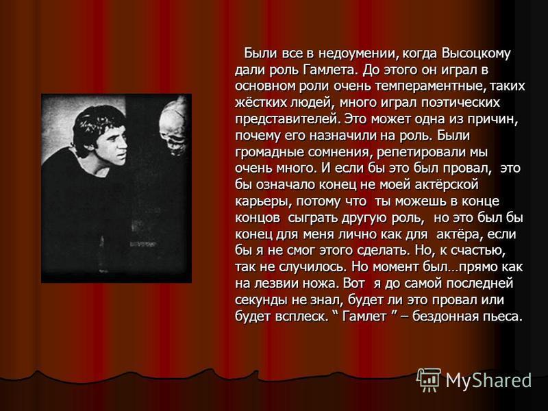 Были все в недоумении, когда Высоцкому дали роль Гамлета. До этого он играл в основном роли очень темпераментные, таких жёстких людей, много играл поэтических представителей. Это может одна из причин, почему его назначили на роль. Были громадные сомн
