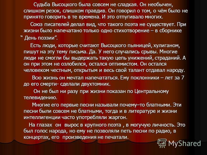 Судьба Высоцкого была совсем не сладкая. Он необычен, слишком резок, слишком правдив. Он говорил о том, о чём было не принято говорить в те времена. И это отпугивало многих. Судьба Высоцкого была совсем не сладкая. Он необычен, слишком резок, слишком