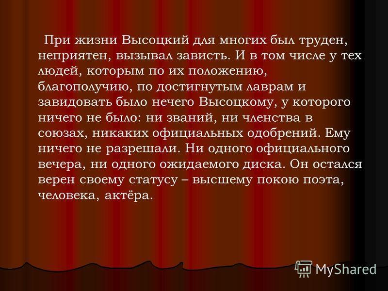 При жизни Высоцкий для многих был труден, неприятен, вызывал зависть. И в том числе у тех людей, которым по их положению, благополучию, по достигнутым лаврам и завидовать было нечего Высоцкому, у которого ничего не было: ни званий, ни членства в союз