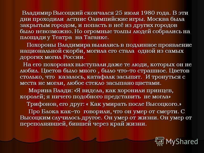 Владимир Высоцкий скончался 25 июля 1980 года. В эти дни проходили летние Олимпийские игры. Москва была закрытым городом, и попасть в неё из других городов было невозможно. Но огромные толпы людей собрались на площади у Театра на Таганке. Владимир Вы