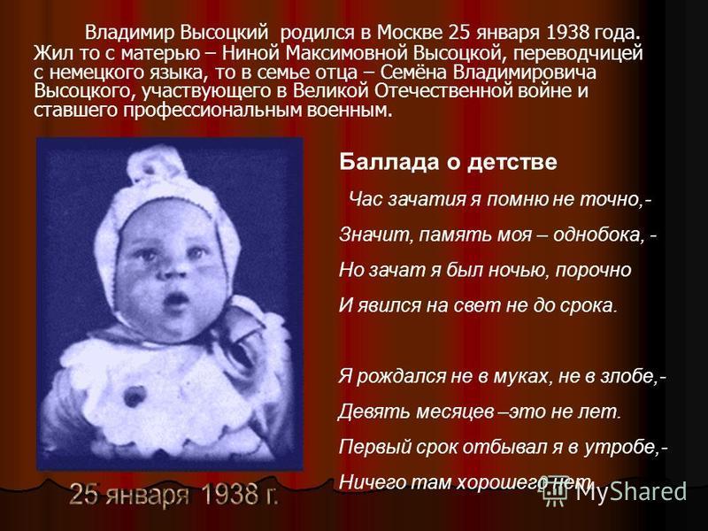 Владимир Высоцкий родился в Москве 25 января 1938 года. Жил то с матерью – Ниной Максимовной Высоцкой, переводчицей с немецкого языка, то в семье отца – Семёна Владимировича Высоцкого, участвующего в Великой Отечественной войне и ставшего профессиона