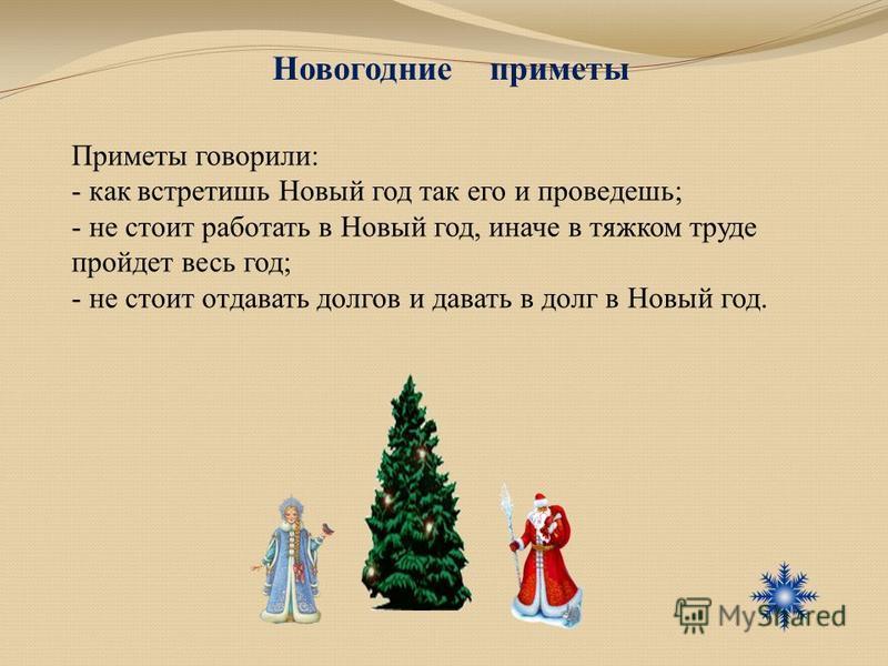 Приметы говорили: - как встретишь Новый год так его и проведешь; - не стоит работать в Новый год, иначе в тяжком труде пройдет весь год; - не стоит отдавать долгов и давать в долг в Новый год. Новогодние приметы