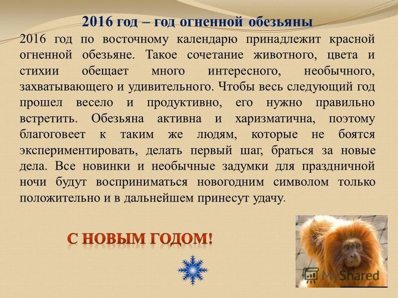 2016 год – год огненной обезьяны 2016 год по восточному календарю принадлежит красной огненной обезьяне. Такое сочетание животного, цвета и стихии обещает много интересного, необычного, захватывающего и удивительного. Чтобы весь следующий год прошел