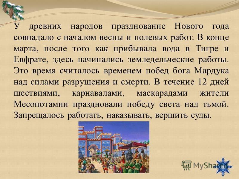 У древних народов празднование Нового года совпадало с началом весны и полевых работ. В конце марта, после того как прибывала вода в Тигре и Евфрате, здесь начинались земледельческие работы. Это время считалось временем побед бога Мардука над силами