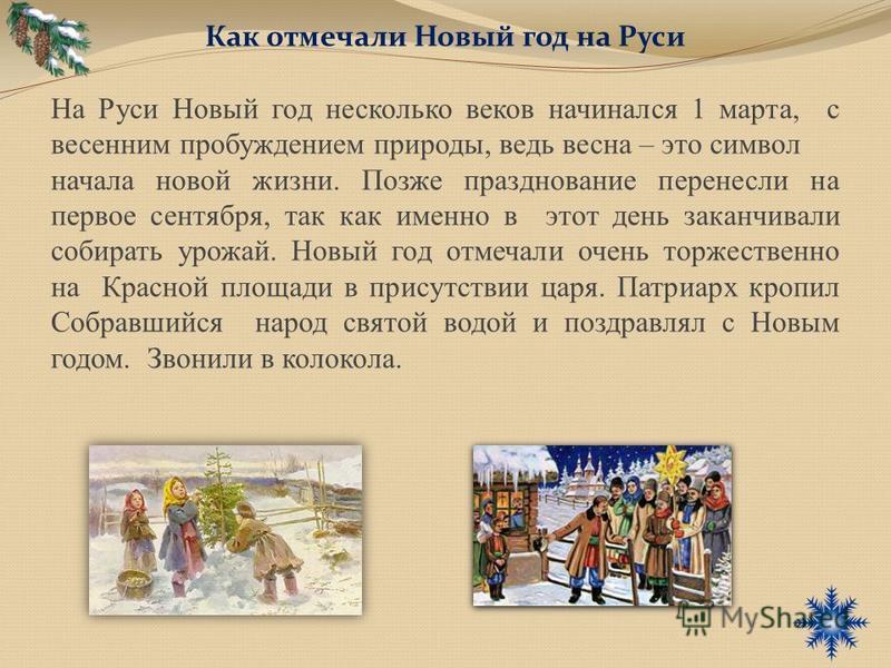 Как отмечали Новый год на Руси На Руси Новый год несколько веков начинался 1 марта, с весенним пробуждением природы, ведь весна – это символ начала новой жизни. Позже празднование перенесли на первое сентября, так как именно в этот день заканчивали с