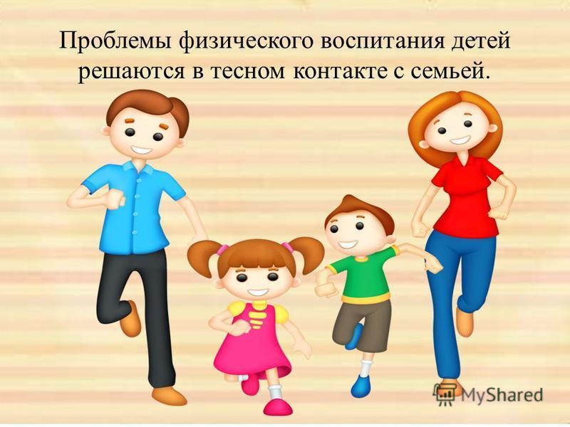 Проблемы физического воспитания детей решаются в тесном контакте с семьей.