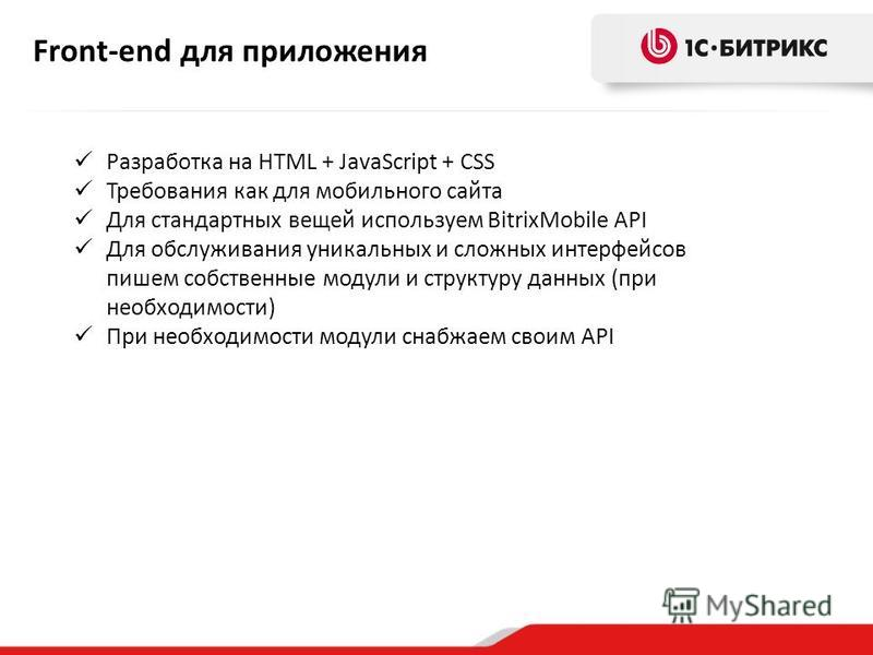 Разработка на HTML + JavaScript + CSS Требования как для мобильного сайта Для стандартных вещей используем BitrixMobile API Для обслуживания уникальных и сложных интерфейсов пишем собственные модули и структуру данных (при необходимости) При необходи
