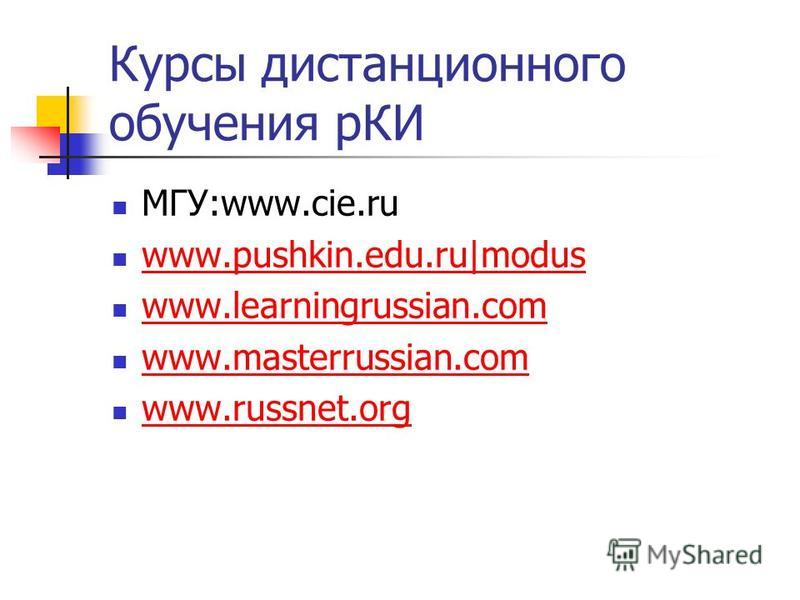 Курсы дистанционного обучения рКИ МГУ:www.cie.ru www.pushkin.edu.ru|modus www.learningrussian.com www.masterrussian.com www.russnet.org