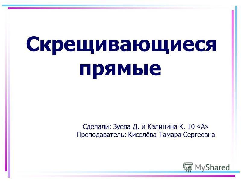 Скрещивающиеся прямые Сделали: Зуева Д. и Калинина К. 10 «А» Преподаватель: Киселёва Тамара Сергеевна