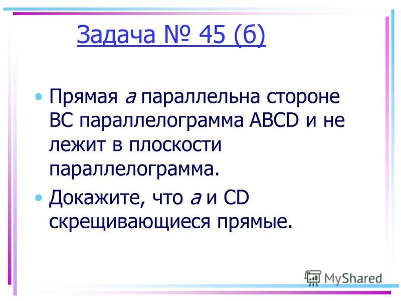 Задача 45 (б) Прямая а параллельна стороне ВС параллелограмма ABCD и не лежит в плоскости параллелограмма. Докажите, что а и CD скрещивающиеся прямые.