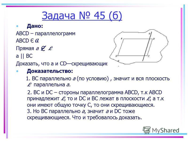 Задача 45 (б) Дано: АВСD – параллелограмм ABCD Є A Прямая а Ł а || ВС Доказать, что а и CDскрещивающиеся прямые. Доказательство: 1. BC параллельно а (по условию), значит и вся плоскость Ł параллельна а. 2. BC и DC – стороны параллелограмма ABCD, т.к