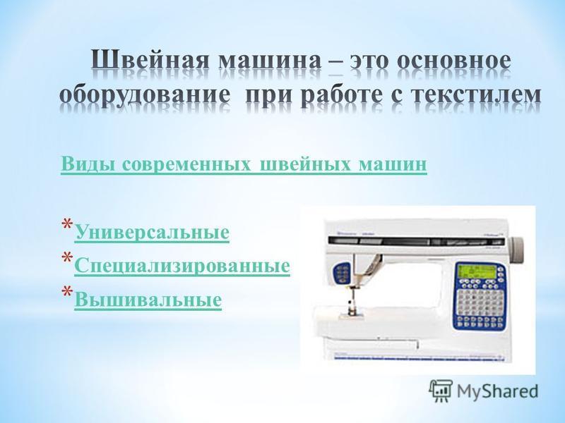 Виды современных швейных машин * Универсальные Универсальные * Специализированные Специализированные * Вышивальные Вышивальные