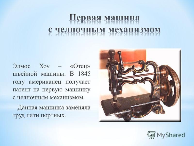 Элмос Хоу – «Отец» швейной машины. В 1845 году американец получает патент на первую машинку с челночным механизмом. Данная машинка заменяла труд пяти портных.