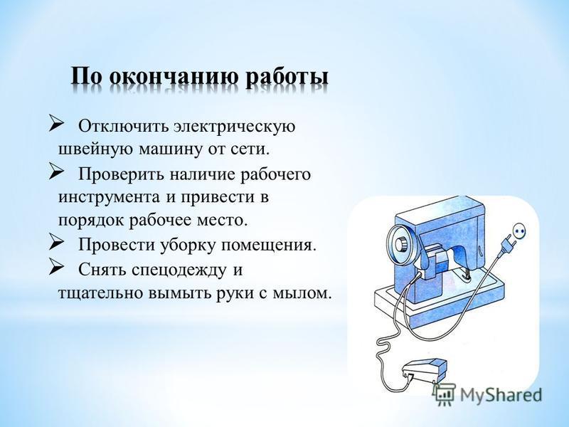Отключить электрическую швейную машину от сети. Проверить наличие рабочего инструмента и привести в порядок рабочее место. Провести уборку помещения. Снять спецодежду и тщательно вымыть руки с мылом.