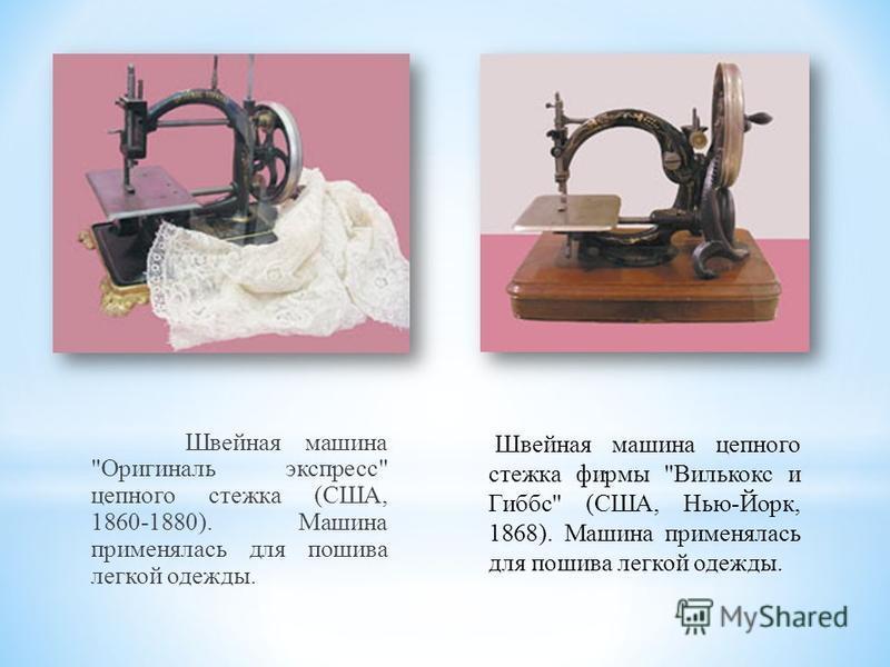 Швейная машина Оригиналь экспресс цепного стежка (США, 1860-1880). Машина применялась для пошива легкой одежды. Швейная машина цепного стежка фирмы Вилькокс и Гиббс (США, Нью-Йорк, 1868). Машина применялась для пошива легкой одежды.