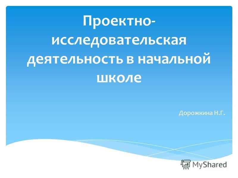 Проектно- исследовательская деятельность в начальной школе Дорожкина Н.Г.