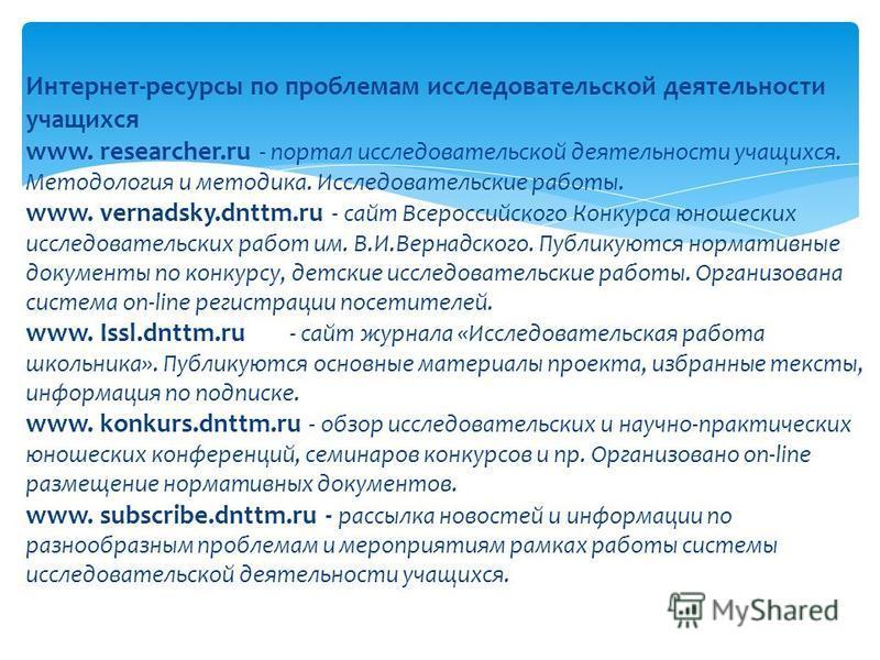 Интернет-ресурсы по проблемам исследовательской деятельности учащихся www. researcher.ru - портал исследовательской деятельности учащихся. Методология и методика. Исследовательские работы. www. vernadsky.dnttm.ru - сайт Всероссийского Конкурса юношес