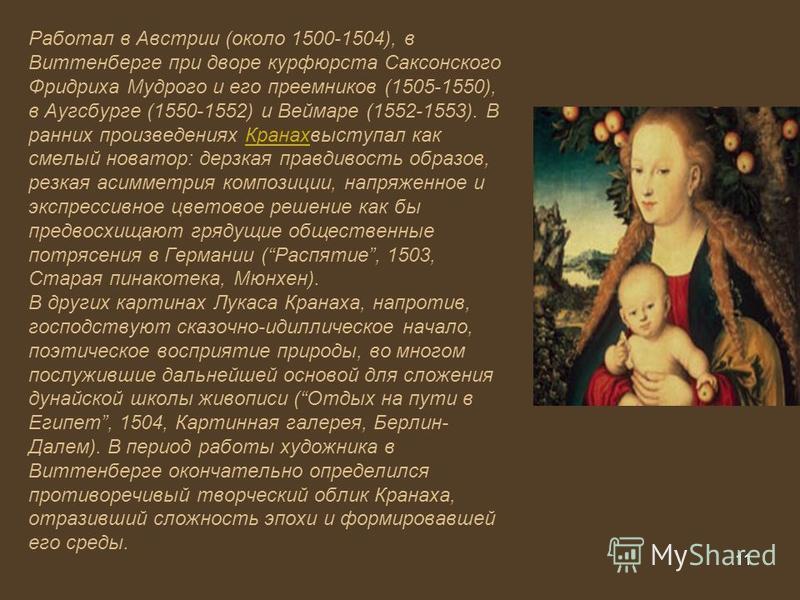 11 Работал в Австрии (около 1500-1504), в Виттенберге при дворе курфюрста Саксонского Фридриха Мудрого и его преемников (1505-1550), в Аугсбурге (1550-1552) и Веймаре (1552-1553). В ранних произведениях Кранахвыступал как смелый новатор: дерзкая прав
