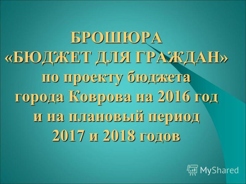 БРОШЮРА «БЮДЖЕТ ДЛЯ ГРАЖДАН» по проекту бюджета города Коврова на 2016 год и на плановый период 2017 и 2018 годов