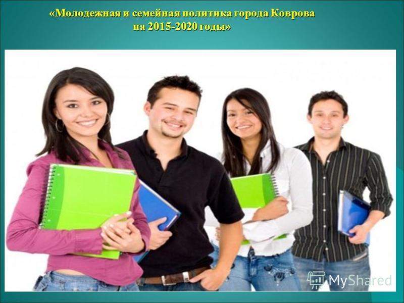 «Молодежная и семейная политика города Коврова на 2015-2020 годы» «Молодежная и семейная политика города Коврова на 2015-2020 годы»