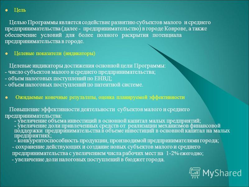 Цель Целью Программы является содействие развитию субъектов малого и среднего предпринимательства (далее - предпринимательство) в городе Коврове, а также обеспечение условий для более полного раскрытия потенциала предпринимательства в городе. Целевые