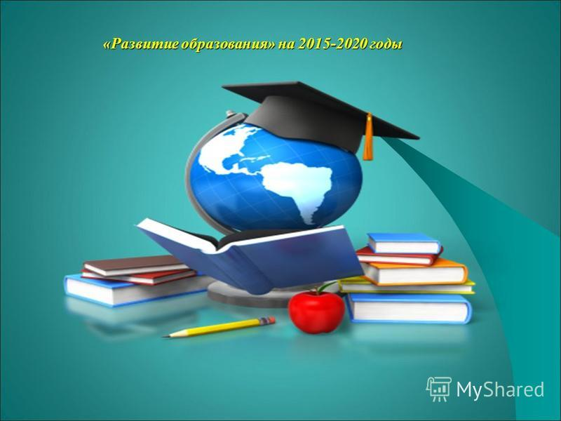 «Развитие образования» на 2015-2020 годы