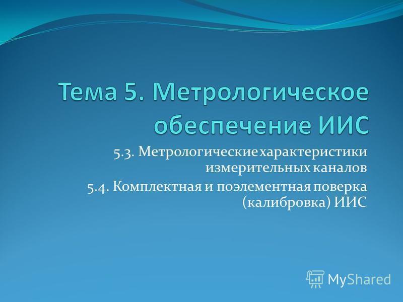 5.3. Метрологические характеристики измерительных каналов 5.4. Комплектная и поэлементная поверка (калибровка) ИИС