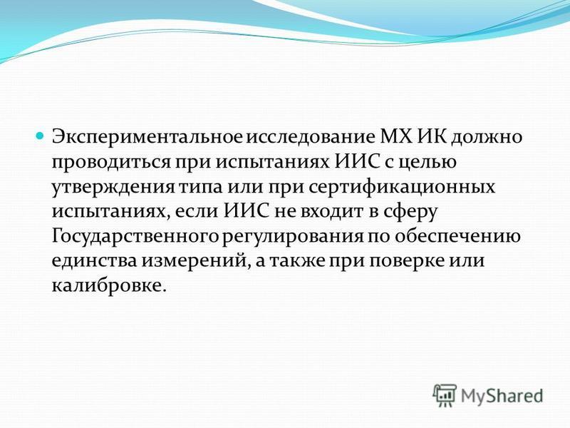 Экспериментальное исследование MX ИК должно проводиться при испытаниях ИИС с целью утверждения типа или при сертификационных испытаниях, если ИИС не входит в сферу Государственного регулирования по обеспечению единства измерений, а также при повер