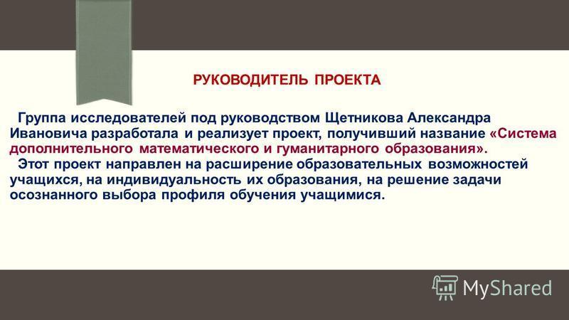 РУКОВОДИТЕЛЬ ПРОЕКТА Группа исследователей под руководством Щетникова Александра Ивановича разработала и реализует проект, получивший название «Система дополнительного математического и гуманитарного образования». Этот проект направлен на расширение