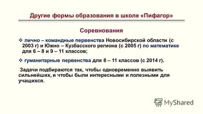 Другие формы образования в школе «Пифагор» Соревнования лично – командные первенства Новосибирской области (с 2003 г) и Южно – Кузбасского региона (с 2005 г) по математике для 6 – 8 и 9 – 11 классов; гуманитарные первенства для 8 – 11 классов (с 2014